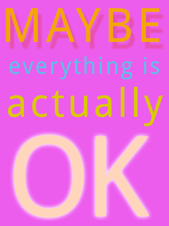 maybe everything is actually OK